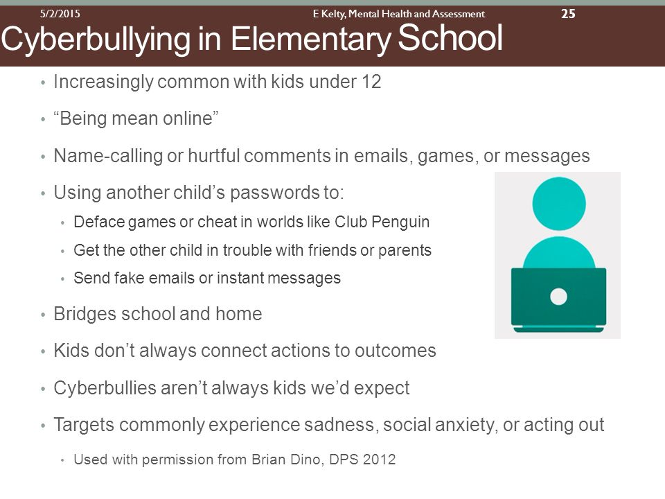 Increasingly common with kids under 12 Being mean online Name-calling or hurtful comments in emails, games, or messages Using another child's passwords to: Deface games or cheat in worlds like Club Penguin Get the other child in trouble with friends or parents Send fake emails or instant messages Bridges school and home Kids don't always connect actions to outcomes Cyberbullies aren't always kids we'd expect Targets commonly experience sadness, social anxiety, or acting out Used with permission from Brian Dino, DPS 2012 Cyberbullying in Elementary School 5/2/2015E Kelty, Mental Health and Assessment 25