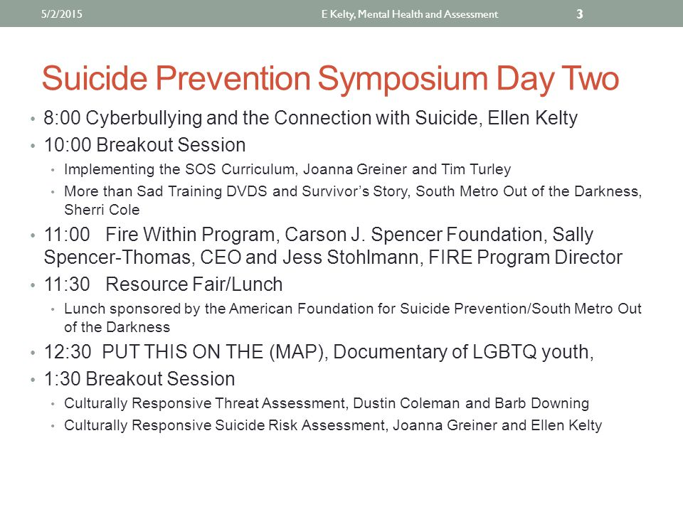 Suicide Prevention Symposium Day Two 8:00 Cyberbullying and the Connection with Suicide, Ellen Kelty 10:00 Breakout Session Implementing the SOS Curriculum, Joanna Greiner and Tim Turley More than Sad Training DVDS and Survivor's Story, South Metro Out of the Darkness, Sherri Cole 11:00 Fire Within Program, Carson J.
