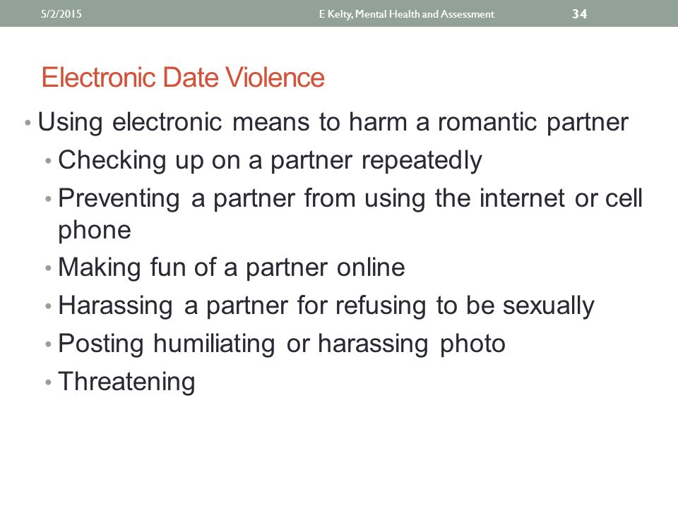 Electronic Date Violence Using electronic means to harm a romantic partner Checking up on a partner repeatedly Preventing a partner from using the internet or cell phone Making fun of a partner online Harassing a partner for refusing to be sexually Posting humiliating or harassing photo Threatening E Kelty, Mental Health and Assessment 34 5/2/2015