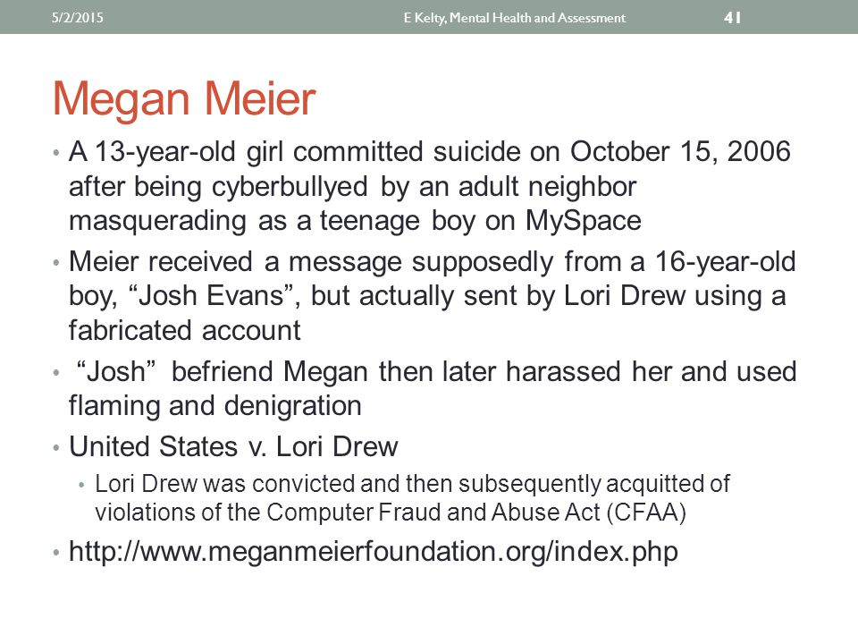 Megan Meier A 13-year-old girl committed suicide on October 15, 2006 after being cyberbullyed by an adult neighbor masquerading as a teenage boy on MySpace Meier received a message supposedly from a 16-year-old boy, Josh Evans , but actually sent by Lori Drew using a fabricated account Josh befriend Megan then later harassed her and used flaming and denigration United States v.