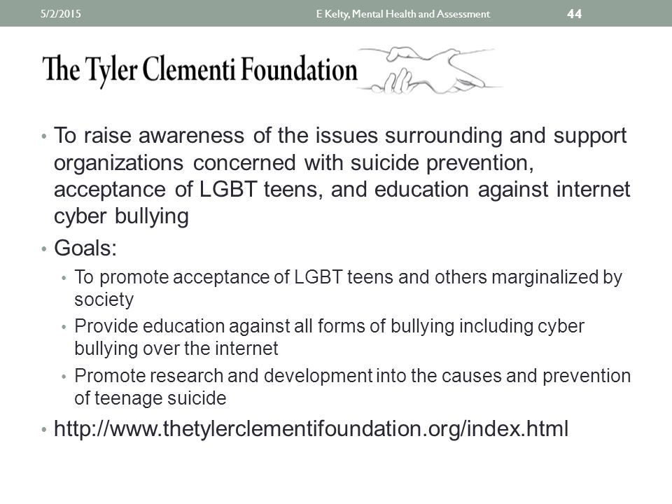 To raise awareness of the issues surrounding and support organizations concerned with suicide prevention, acceptance of LGBT teens, and education against internet cyber bullying Goals: To promote acceptance of LGBT teens and others marginalized by society Provide education against all forms of bullying including cyber bullying over the internet Promote research and development into the causes and prevention of teenage suicide http://www.thetylerclementifoundation.org/index.html E Kelty, Mental Health and Assessment 44 5/2/2015