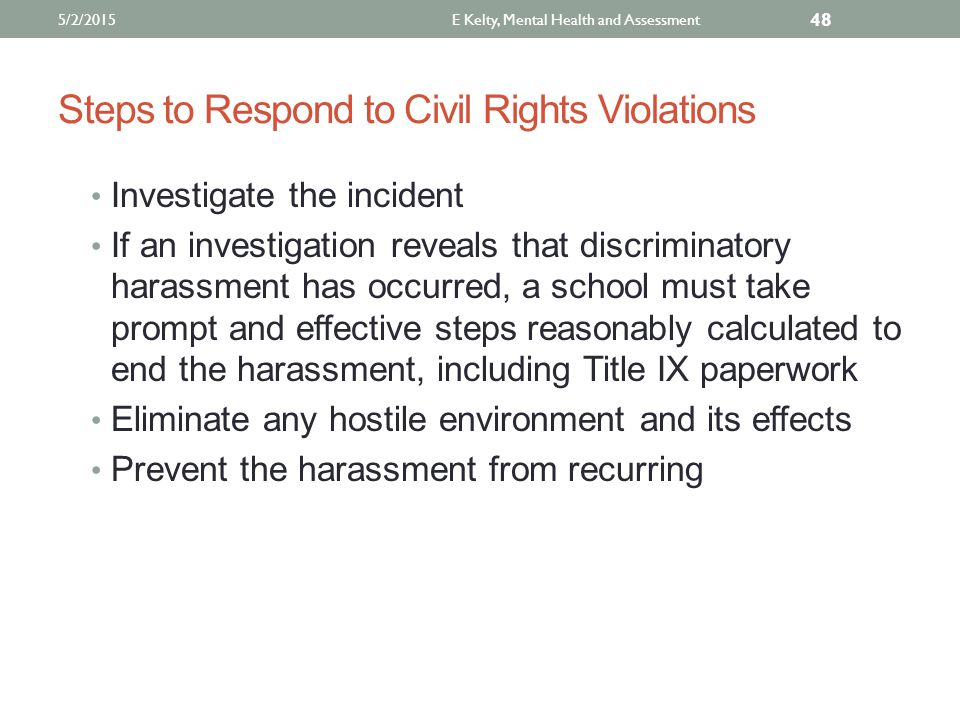 Steps to Respond to Civil Rights Violations Investigate the incident If an investigation reveals that discriminatory harassment has occurred, a school must take prompt and effective steps reasonably calculated to end the harassment, including Title IX paperwork Eliminate any hostile environment and its effects Prevent the harassment from recurring E Kelty, Mental Health and Assessment 48 5/2/2015