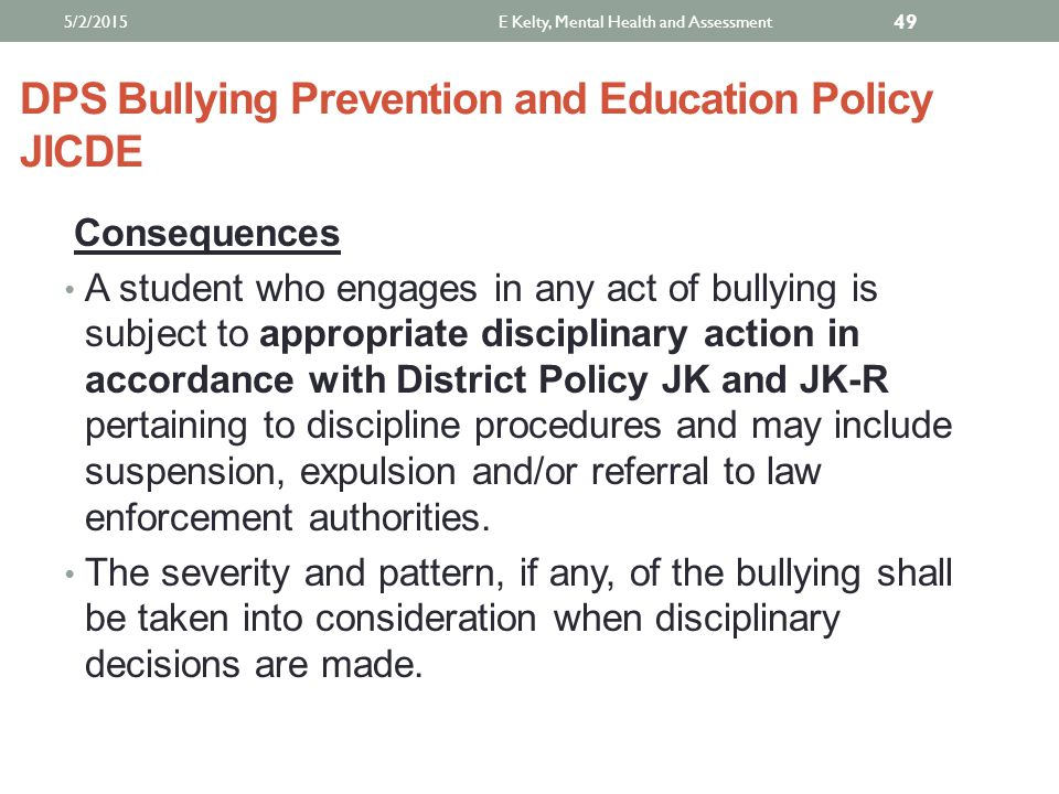 DPS Bullying Prevention and Education Policy JICDE Consequences A student who engages in any act of bullying is subject to appropriate disciplinary action in accordance with District Policy JK and JK-R pertaining to discipline procedures and may include suspension, expulsion and/or referral to law enforcement authorities.