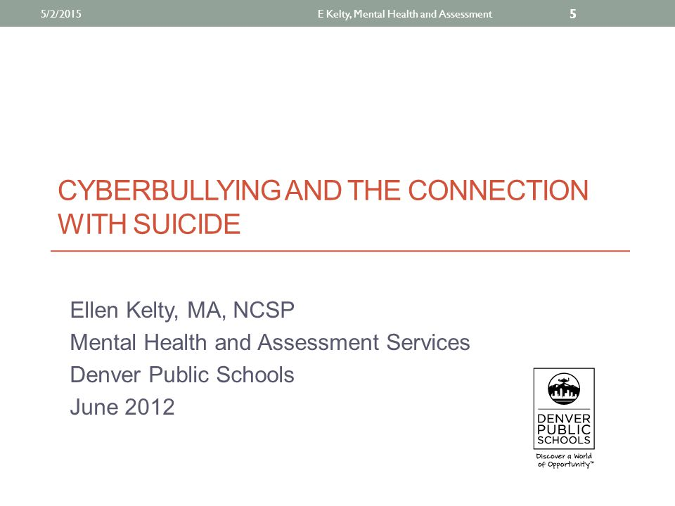 CYBERBULLYING AND THE CONNECTION WITH SUICIDE Ellen Kelty, MA, NCSP Mental Health and Assessment Services Denver Public Schools June 2012 E Kelty, Mental Health and Assessment 5 5/2/2015