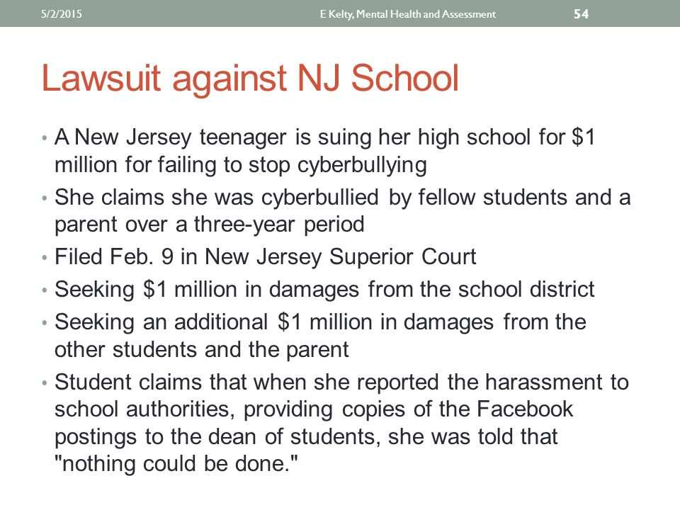 Lawsuit against NJ School A New Jersey teenager is suing her high school for $1 million for failing to stop cyberbullying She claims she was cyberbullied by fellow students and a parent over a three-year period Filed Feb.