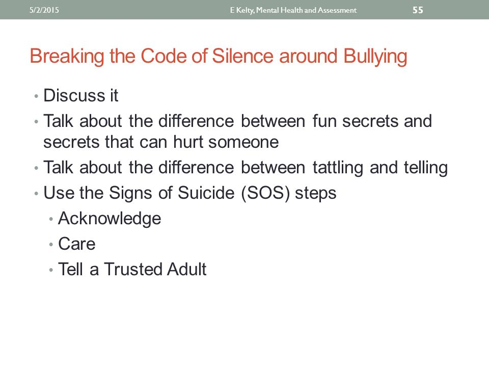 Breaking the Code of Silence around Bullying Discuss it Talk about the difference between fun secrets and secrets that can hurt someone Talk about the difference between tattling and telling Use the Signs of Suicide (SOS) steps Acknowledge Care Tell a Trusted Adult E Kelty, Mental Health and Assessment 55 5/2/2015