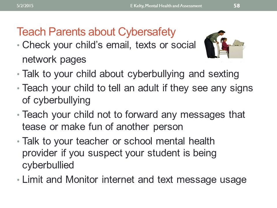 Teach Parents about Cybersafety Check your child's email, texts or social network pages Talk to your child about cyberbullying and sexting Teach your child to tell an adult if they see any signs of cyberbullying Teach your child not to forward any messages that tease or make fun of another person Talk to your teacher or school mental health provider if you suspect your student is being cyberbullied Limit and Monitor internet and text message usage 5/2/2015E Kelty, Mental Health and Assessment 58