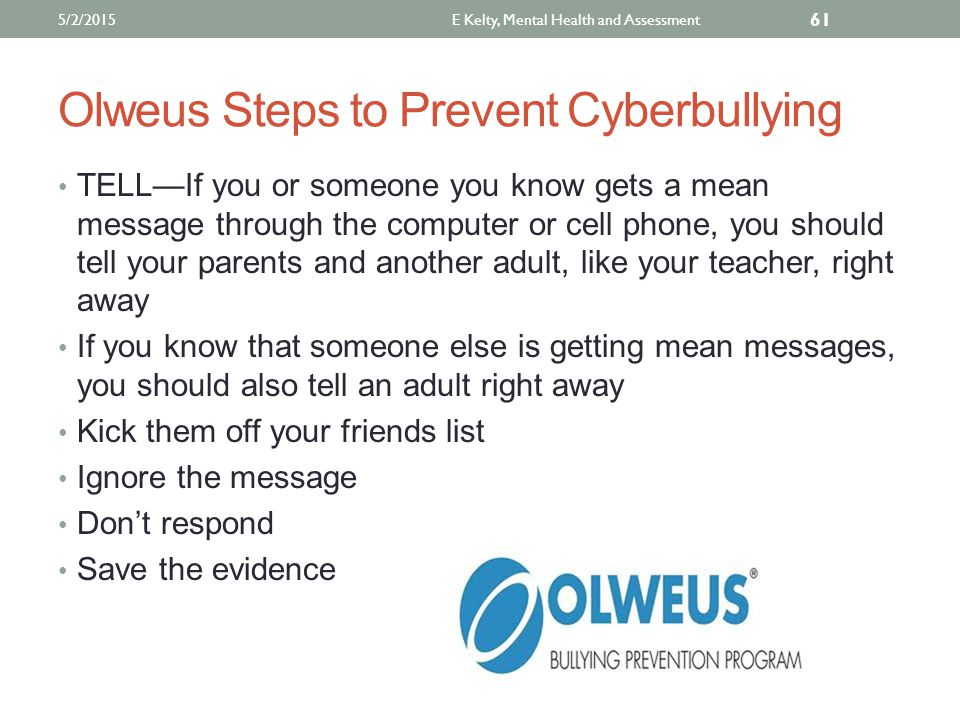 Olweus Steps to Prevent Cyberbullying TELL—If you or someone you know gets a mean message through the computer or cell phone, you should tell your parents and another adult, like your teacher, right away If you know that someone else is getting mean messages, you should also tell an adult right away Kick them off your friends list Ignore the message Don't respond Save the evidence 5/2/2015E Kelty, Mental Health and Assessment 61