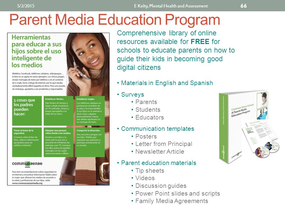 Parent Media Education Program Comprehensive library of online resources available for FREE for schools to educate parents on how to guide their kids in becoming good digital citizens Materials in English and Spanish Surveys Parents Students Educators Communication templates Posters Letter from Principal Newsletter Article Parent education materials Tip sheets Videos Discussion guides Power Point slides and scripts Family Media Agreements 5/2/2015E Kelty, Mental Health and Assessment 66