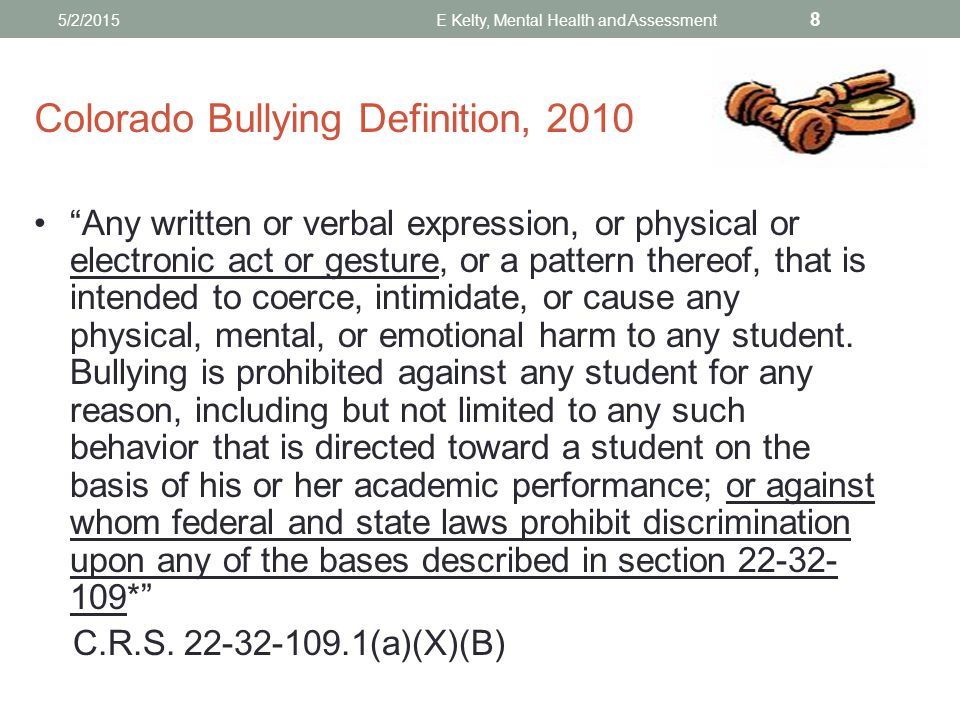 Colorado Bullying Definition, 2010 Any written or verbal expression, or physical or electronic act or gesture, or a pattern thereof, that is intended to coerce, intimidate, or cause any physical, mental, or emotional harm to any student.