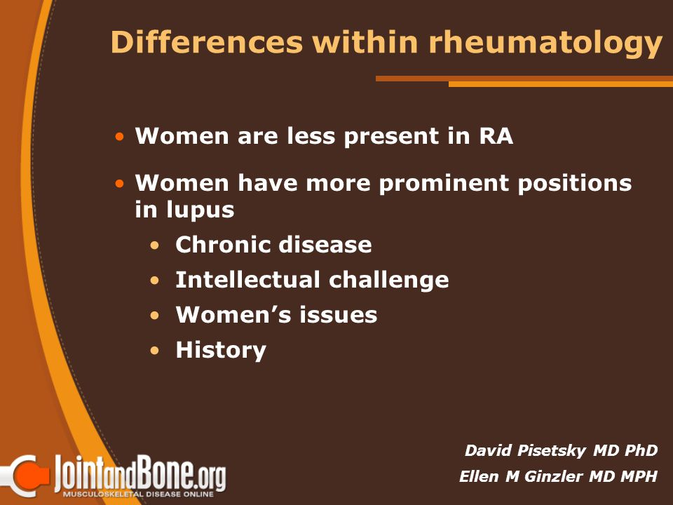 Differences within rheumatology Women are less present in RA Women have more prominent positions in lupus Chronic disease Intellectual challenge Women's issues History David Pisetsky MD PhD Ellen M Ginzler MD MPH