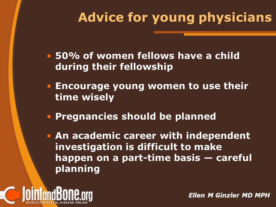 Advice for young physicians 50% of women fellows have a child during their fellowship Encourage young women to use their time wisely Pregnancies should be planned An academic career with independent investigation is difficult to make happen on a part-time basis — careful planning Ellen M Ginzler MD MPH