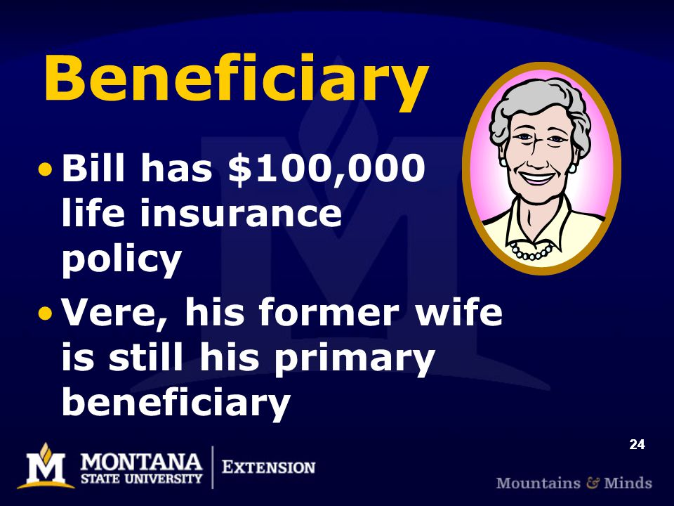 24 Beneficiary Bill has $100,000 life insurance policy Vere, his former wife is still his primary beneficiary