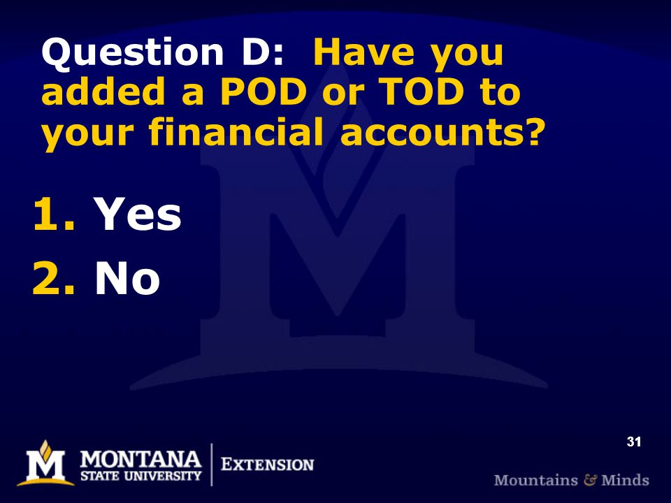31 1. Yes 2. No Question D: Have you added a POD or TOD to your financial accounts