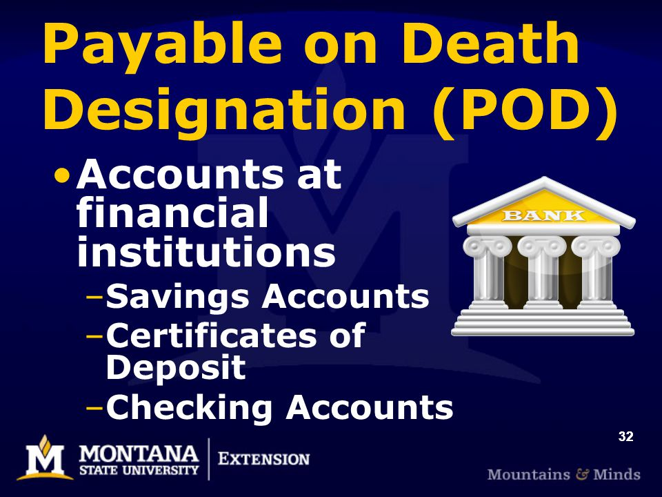 32 Payable on Death Designation (POD) Accounts at financial institutions –Savings Accounts –Certificates of Deposit –Checking Accounts