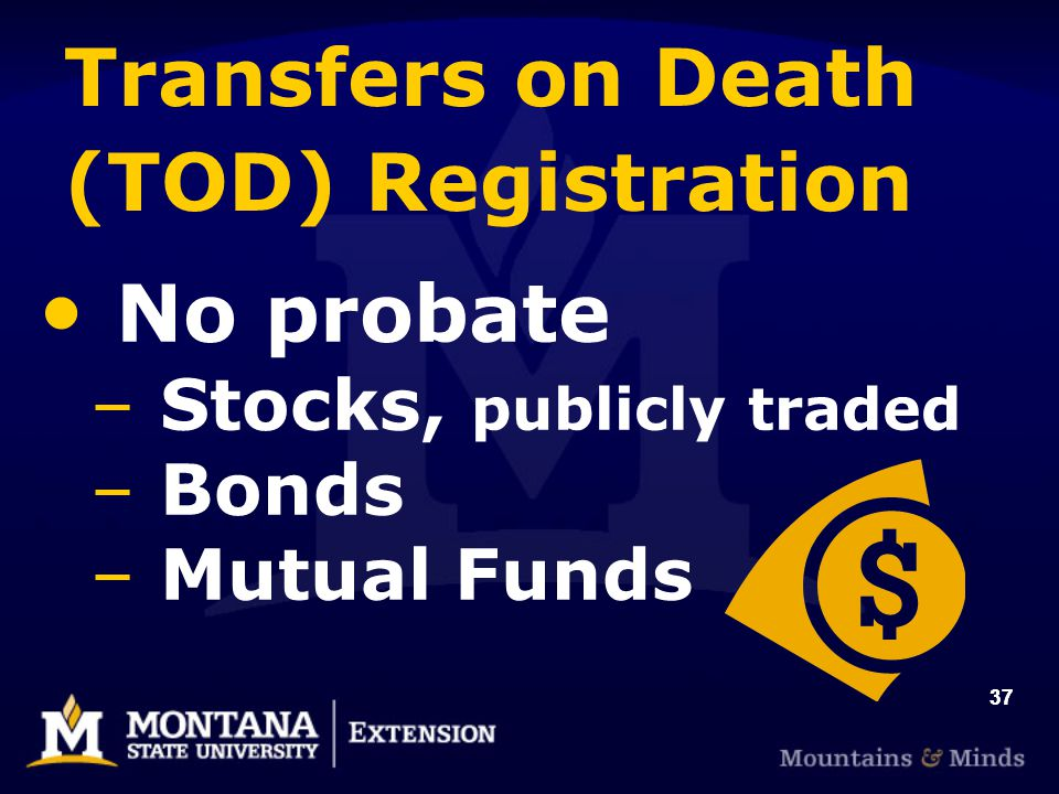 37 Transfers on Death (TOD) Registration No probate – Stocks, publicly traded – Bonds – Mutual Funds