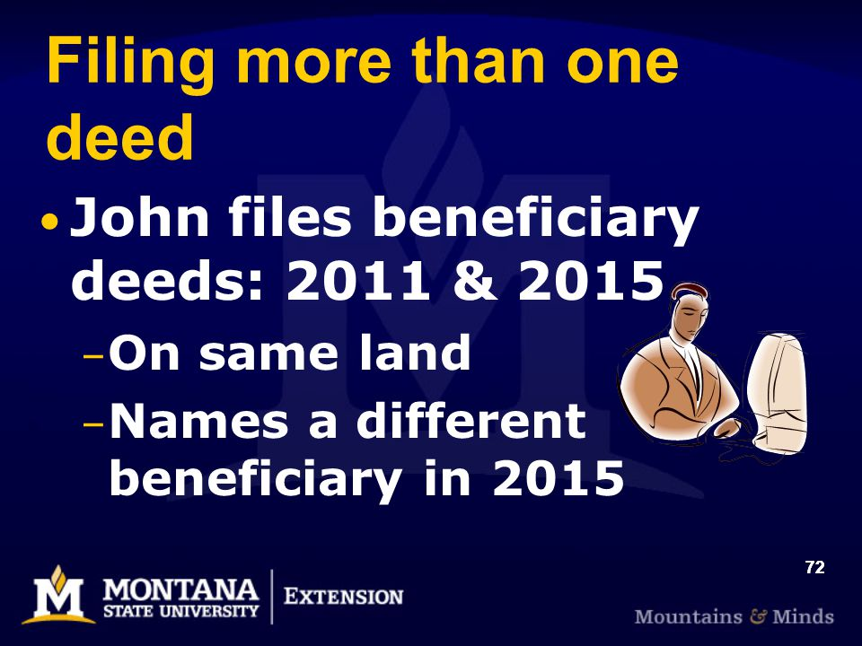 72 Filing more than one deed John files beneficiary deeds: 2011 & 2015 – On same land – Names a different beneficiary in 2015