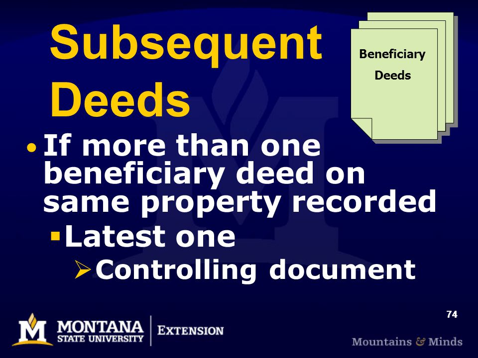 74 Subsequent Deeds If more than one beneficiary deed on same property recorded  Latest one  Controlling document Beneficiary Deeds