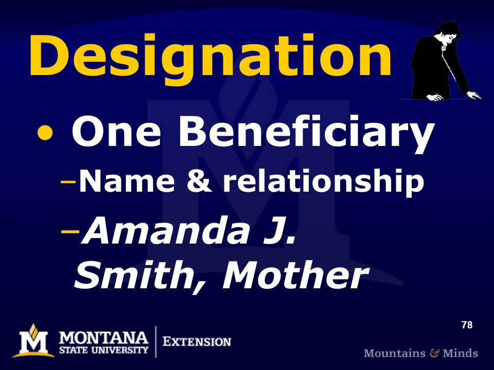 78 Designation One Beneficiary –Name & relationship –Amanda J. Smith, Mother