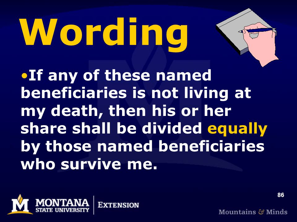 86 Wording If any of these named beneficiaries is not living at my death, then his or her share shall be divided equally by those named beneficiaries who survive me.