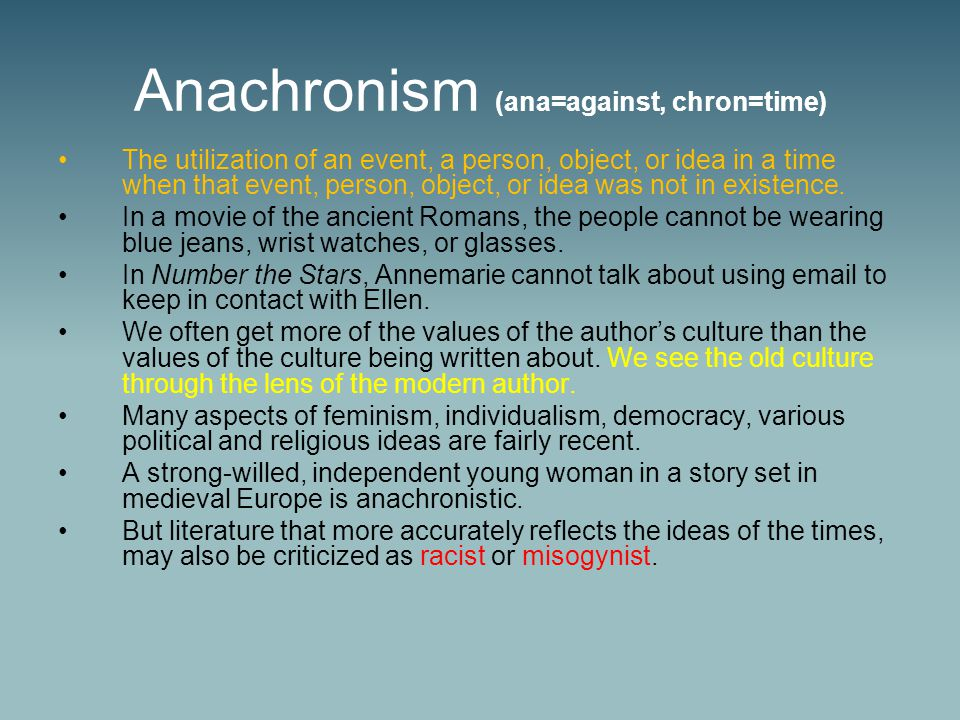 Anachronism (ana=against, chron=time) The utilization of an event, a person, object, or idea in a time when that event, person, object, or idea was not in existence.