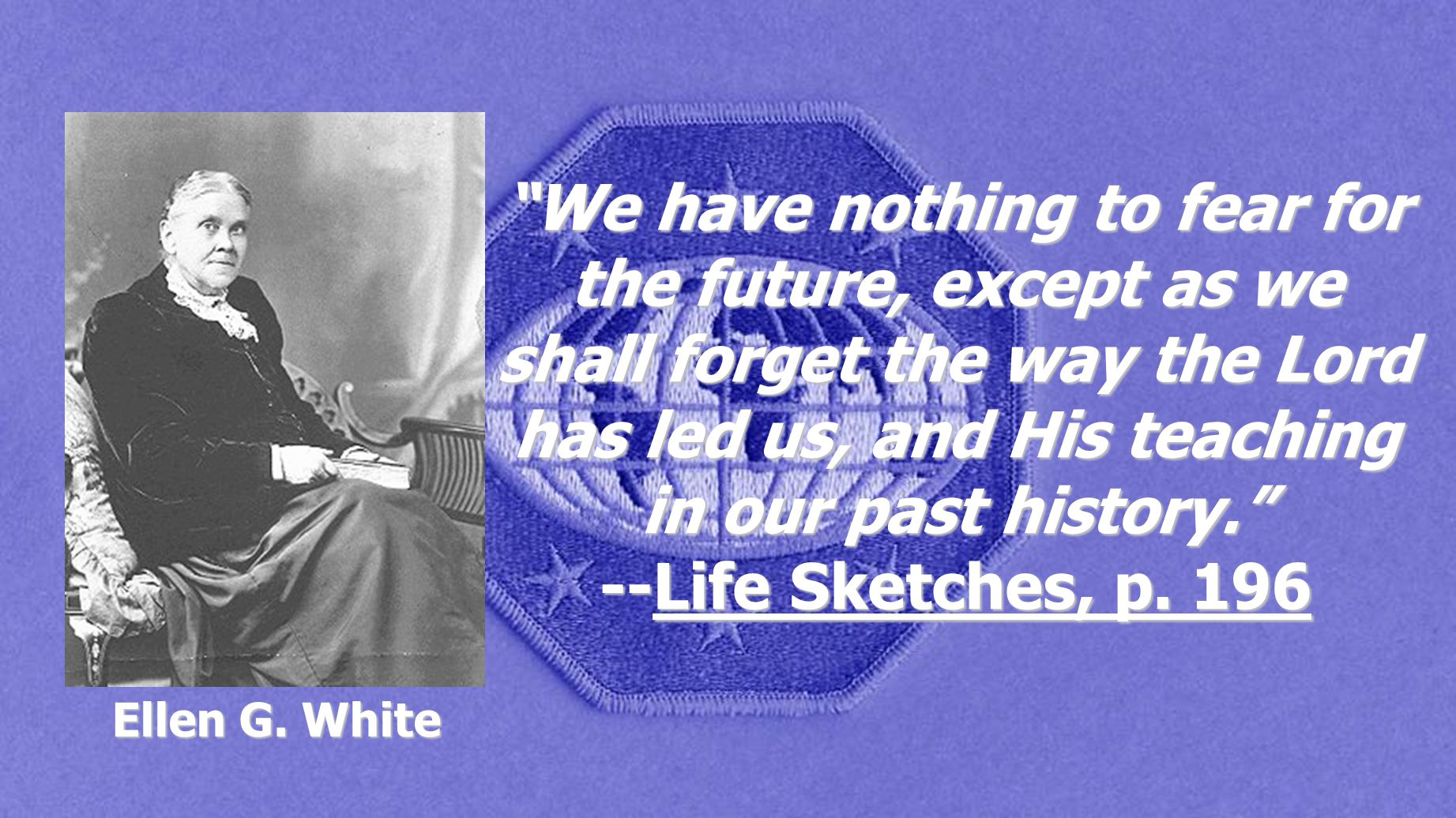 """""""We have nothing to fear for the future, except as we shall forget the way the Lord has led us, and His teaching in our past history."""" --Life Sketches"""