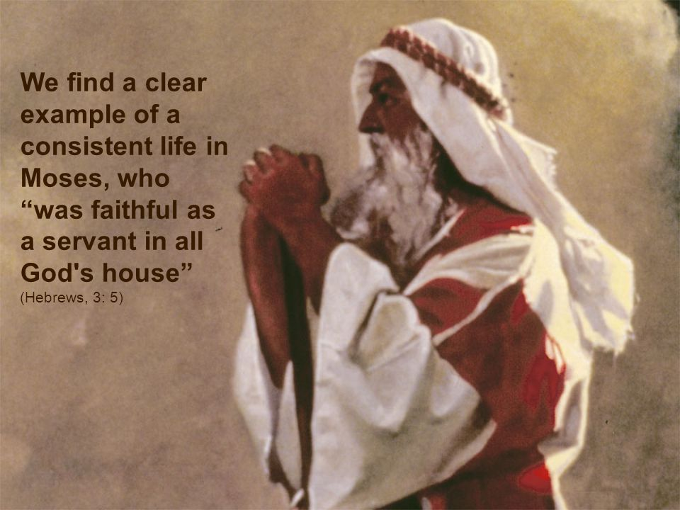 We find a clear example of a consistent life in Moses, who was faithful as a servant in all God s house (Hebrews, 3: 5)