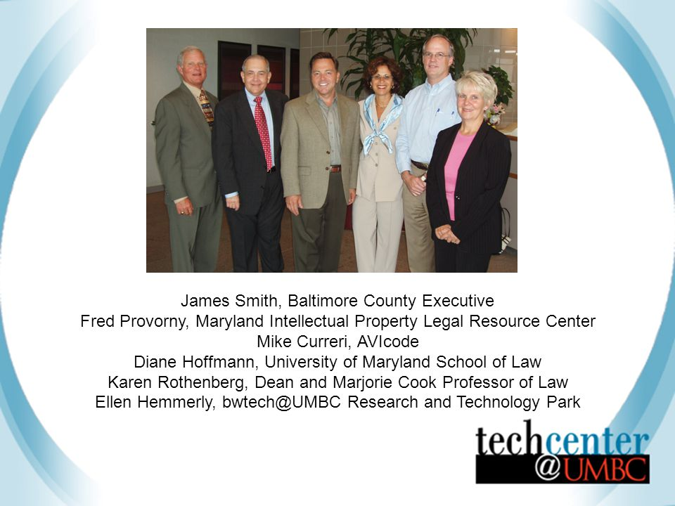 James Smith, Baltimore County Executive Fred Provorny, Maryland Intellectual Property Legal Resource Center Mike Curreri, AVIcode Diane Hoffmann, University of Maryland School of Law Karen Rothenberg, Dean and Marjorie Cook Professor of Law Ellen Hemmerly, bwtech@UMBC Research and Technology Park