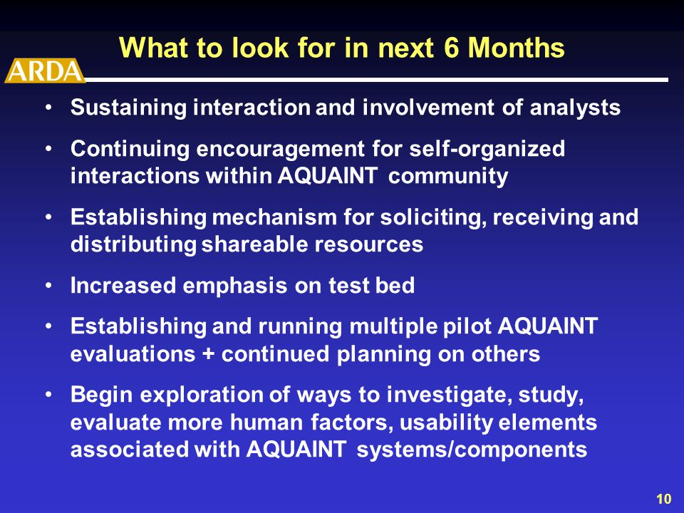 10 What to look for in next 6 Months Sustaining interaction and involvement of analysts Continuing encouragement for self-organized interactions within AQUAINT community Establishing mechanism for soliciting, receiving and distributing shareable resources Increased emphasis on test bed Establishing and running multiple pilot AQUAINT evaluations + continued planning on others Begin exploration of ways to investigate, study, evaluate more human factors, usability elements associated with AQUAINT systems/components