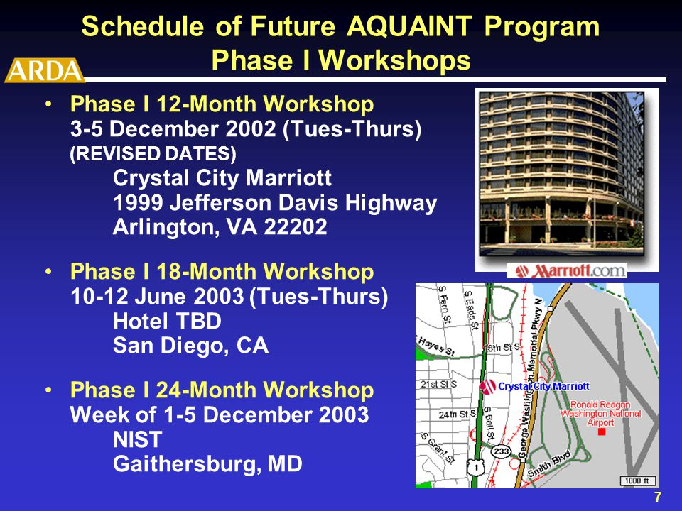 7 Schedule of Future AQUAINT Program Phase I Workshops Phase I 12-Month Workshop 3-5 December 2002 (Tues-Thurs) (REVISED DATES) Crystal City Marriott 1999 Jefferson Davis Highway Arlington, VA 22202 Phase I 18-Month Workshop 10-12 June 2003(Tues-Thurs) Hotel TBD San Diego, CA Phase I 24-Month Workshop Week of 1-5 December 2003 NIST Gaithersburg, MD