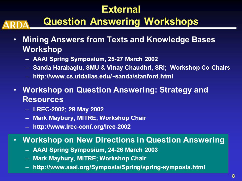 8 External Question Answering Workshops Mining Answers from Texts and Knowledge Bases Workshop –AAAI Spring Symposium, 25-27 March 2002 –Sanda Harabagiu, SMU & Vinay Chaudhri, SRI; Workshop Co-Chairs –http://www.cs.utdallas.edu/~sanda/stanford.html Workshop on Question Answering: Strategy and Resources –LREC-2002; 28 May 2002 –Mark Maybury, MITRE; Workshop Chair –http://www.lrec-conf.org/lrec-2002 Workshop on New Directions in Question Answering –AAAI Spring Symposium, 24-26 March 2003 –Mark Maybury, MITRE; Workshop Chair –http://www.aaai.org/Symposia/Spring/spring-symposia.html