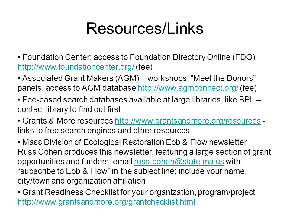 Resources/Links Foundation Center: access to Foundation Directory Online (FDO) http://www.foundationcenter.org/ (fee) http://www.foundationcenter.org/ Associated Grant Makers (AGM) – workshops, Meet the Donors panels, access to AGM database http://www.agmconnect.org/ (fee)http://www.agmconnect.org/ Fee-based search databases available at large libraries, like BPL – contact library to find out first Grants & More resources http://www.grantsandmore.org/resources - links to free search engines and other resourceshttp://www.grantsandmore.org/resources Mass Division of Ecological Restoration Ebb & Flow newsletter – Russ Cohen produces this newsletter, featuring a large section of grant opportunities and funders: email russ.cohen@state.ma.us with subscribe to Ebb & Flow in the subject line; include your name, city/town and organization affiliationruss.cohen@state.ma.us Grant Readiness Checklist for your organization, program/project http://www.grantsandmore.org/grantchecklist.html http://www.grantsandmore.org/grantchecklist.html