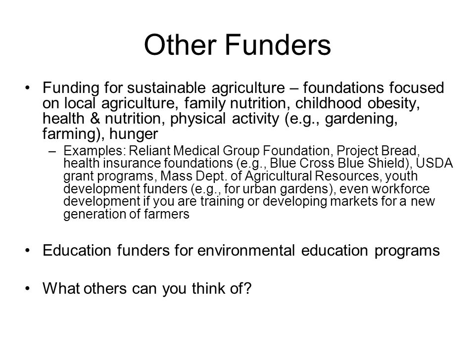 Other Funders Funding for sustainable agriculture – foundations focused on local agriculture, family nutrition, childhood obesity, health & nutrition, physical activity (e.g., gardening, farming), hunger –Examples: Reliant Medical Group Foundation, Project Bread, health insurance foundations (e.g., Blue Cross Blue Shield), USDA grant programs, Mass Dept.