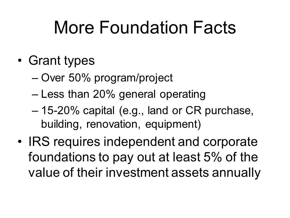 More Foundation Facts Grant types –Over 50% program/project –Less than 20% general operating –15-20% capital (e.g., land or CR purchase, building, renovation, equipment) IRS requires independent and corporate foundations to pay out at least 5% of the value of their investment assets annually
