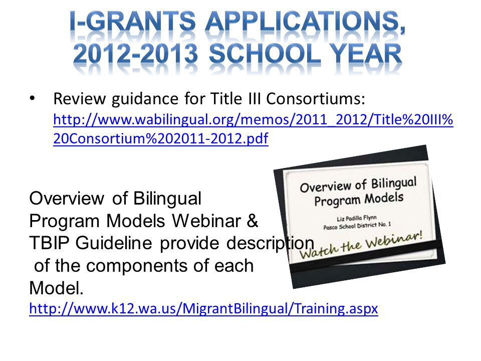 Review guidance for Title III Consortiums: http://www.wabilingual.org/memos/2011_2012/Title%20III% 20Consortium%202011-2012.pdf http://www.wabilingual.org/memos/2011_2012/Title%20III% 20Consortium%202011-2012.pdf Overview of Bilingual Program Models Webinar & TBIP Guideline provide description of the components of each Model.