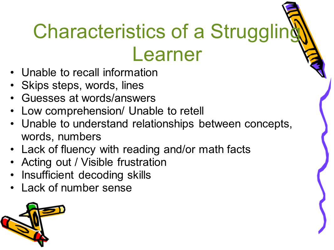 Characteristics of a Struggling Learner Unable to recall information Skips steps, words, lines Guesses at words/answers Low comprehension/ Unable to retell Unable to understand relationships between concepts, words, numbers Lack of fluency with reading and/or math facts Acting out / Visible frustration Insufficient decoding skills Lack of number sense