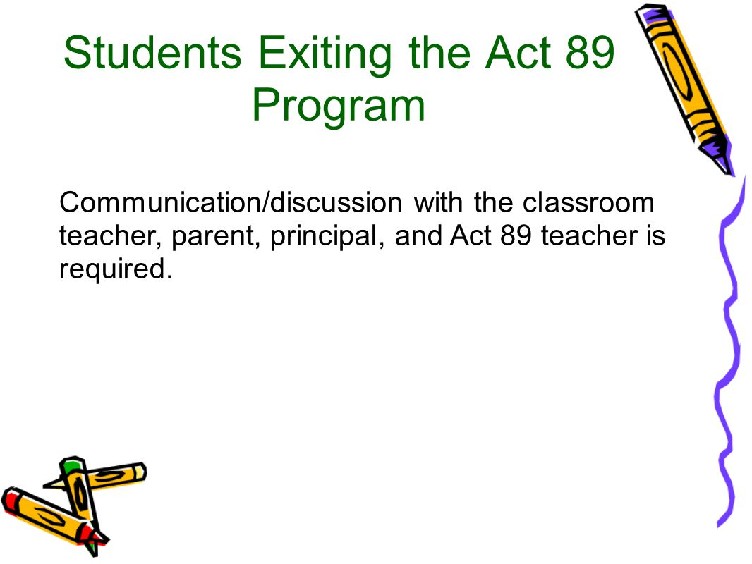 Students Exiting the Act 89 Program Communication/discussion with the classroom teacher, parent, principal, and Act 89 teacher is required.