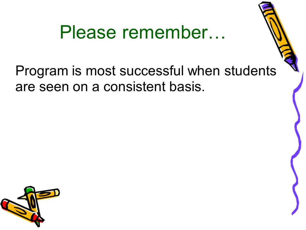 Please remember… Program is most successful when students are seen on a consistent basis.