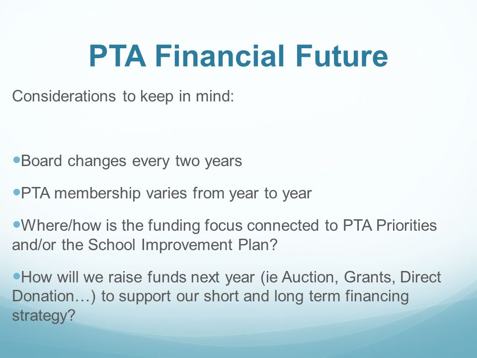 PTA Financial Future Considerations to keep in mind: Board changes every two years PTA membership varies from year to year Where/how is the funding focus connected to PTA Priorities and/or the School Improvement Plan.