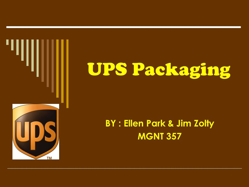 UPS Packaging BY : Ellen Park & Jim Zolty MGNT 357