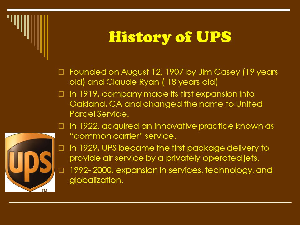 History of UPS  Founded on August 12, 1907 by Jim Casey (19 years old) and Claude Ryan ( 18 years old)  In 1919, company made its first expansion in
