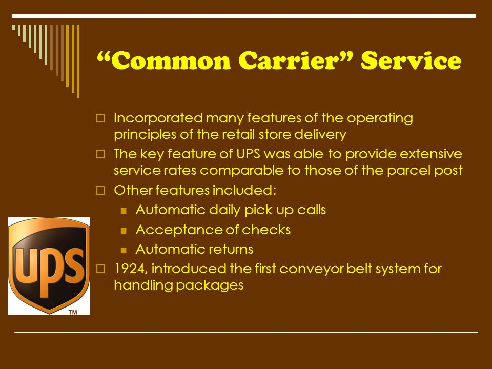 """Common Carrier"" Service  Incorporated many features of the operating principles of the retail store delivery  The key feature of UPS was able to pr"