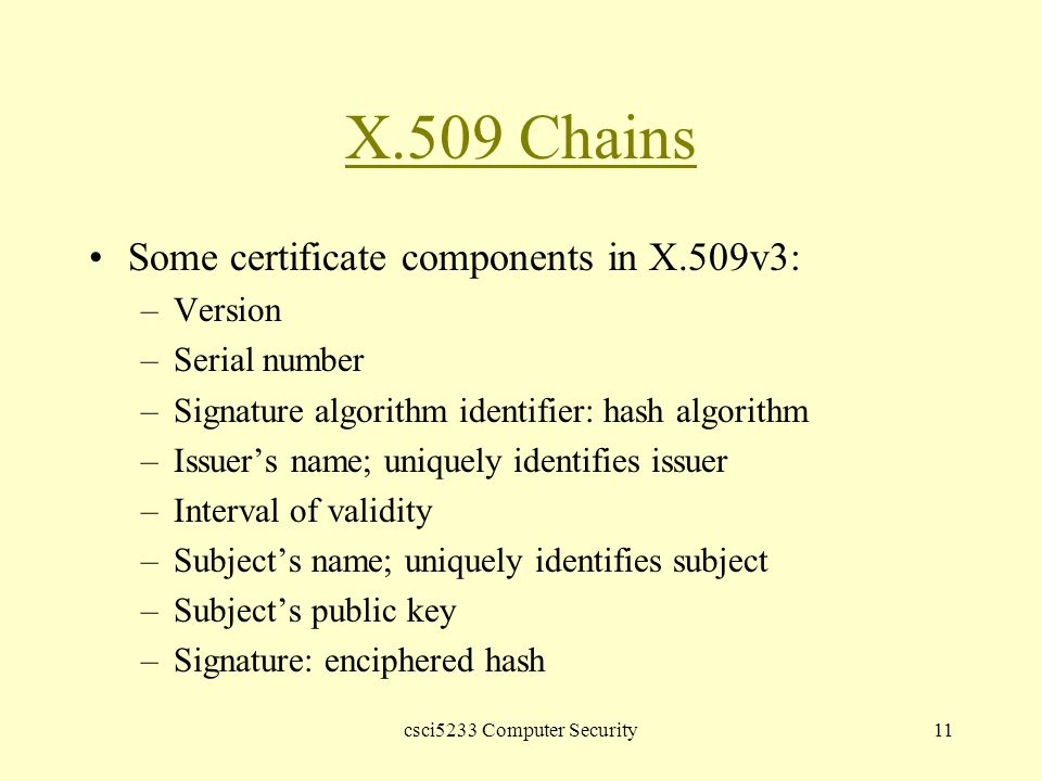 csci5233 Computer Security11 X.509 Chains Some certificate components in X.509v3: –Version –Serial number –Signature algorithm identifier: hash algorithm –Issuer's name; uniquely identifies issuer –Interval of validity –Subject's name; uniquely identifies subject –Subject's public key –Signature: enciphered hash