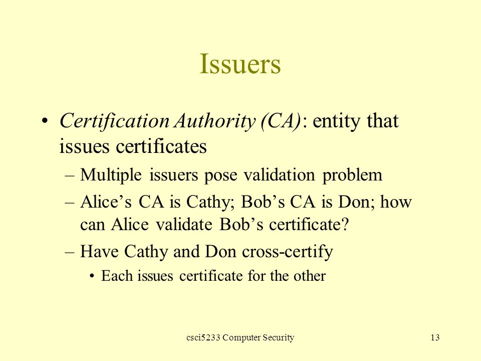 csci5233 Computer Security13 Issuers Certification Authority (CA): entity that issues certificates –Multiple issuers pose validation problem –Alice's CA is Cathy; Bob's CA is Don; how can Alice validate Bob's certificate.