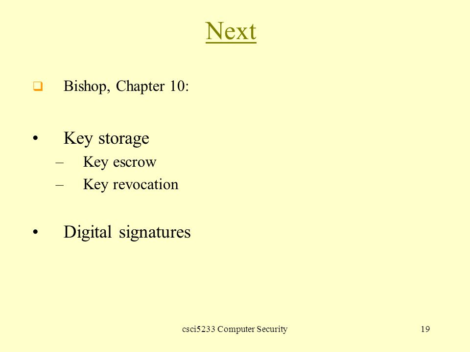 csci5233 Computer Security19 Next  Bishop, Chapter 10: Key storage –Key escrow –Key revocation Digital signatures
