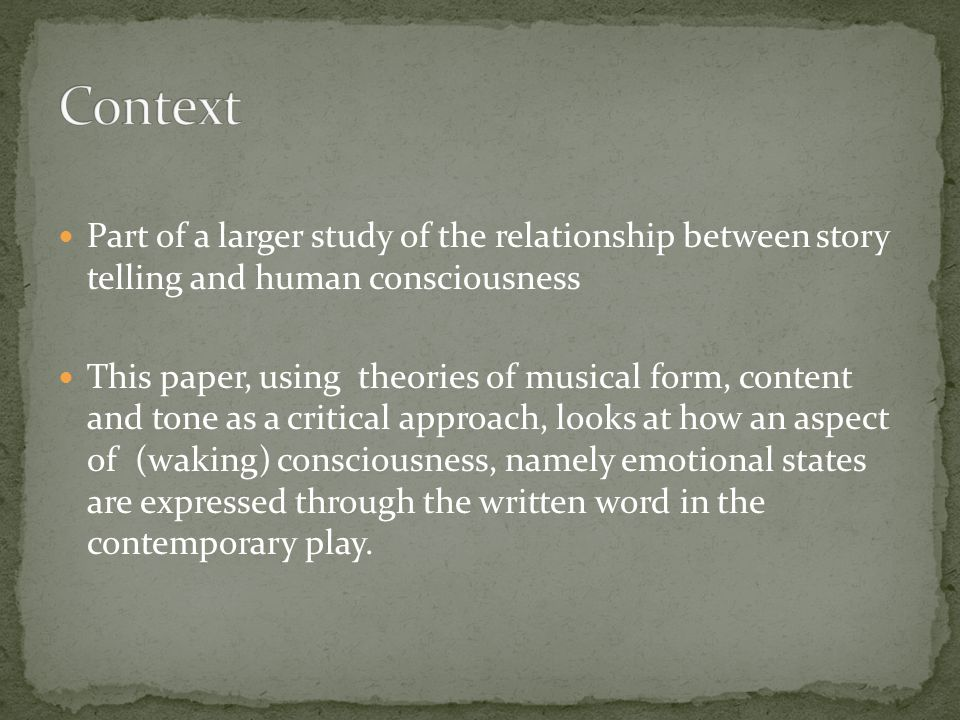 Part of a larger study of the relationship between story telling and human consciousness This paper, using theories of musical form, content and tone as a critical approach, looks at how an aspect of (waking) consciousness, namely emotional states are expressed through the written word in the contemporary play.