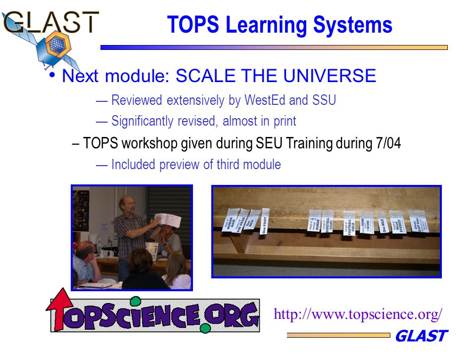 GLAST TOPS Learning Systems Next module: SCALE THE UNIVERSE — Reviewed extensively by WestEd and SSU — Significantly revised, almost in print – TOPS w
