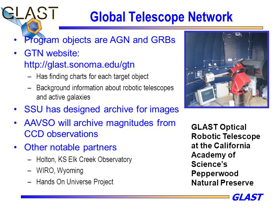 GLAST Global Telescope Network Program objects are AGN and GRBs GTN website: http://glast.sonoma.edu/gtn –Has finding charts for each target object –Background information about robotic telescopes and active galaxies SSU has designed archive for images AAVSO will archive magnitudes from CCD observations Other notable partners –Holton, KS Elk Creek Observatory –WIRO, Wyoming –Hands On Universe Project GLAST Optical Robotic Telescope at the California Academy of Science's Pepperwood Natural Preserve