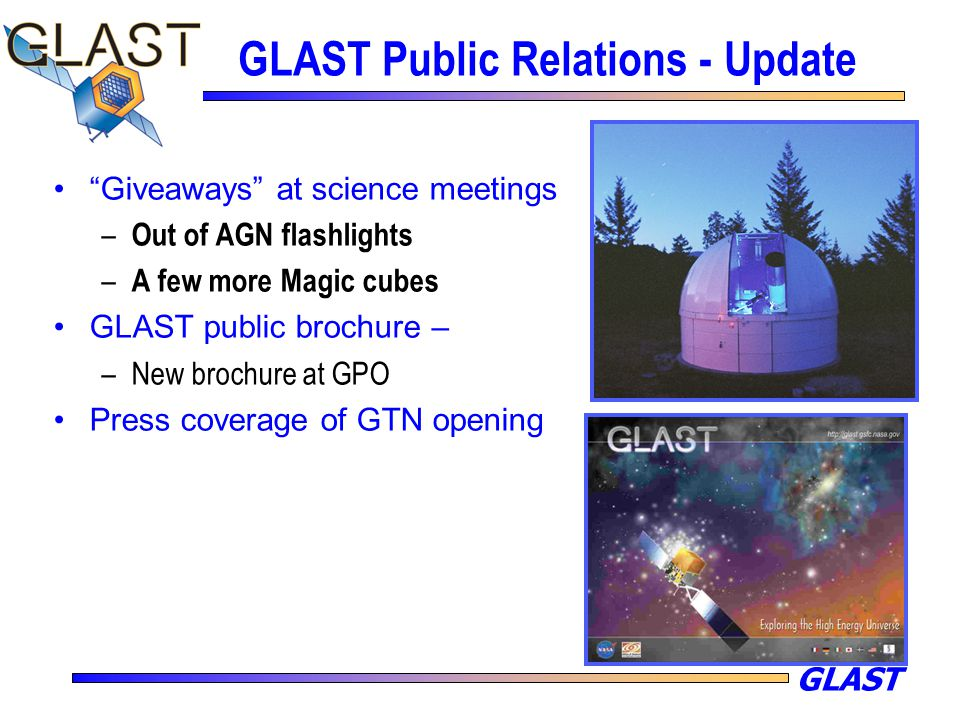 "GLAST GLAST Public Relations - Update ""Giveaways"" at science meetings – Out of AGN flashlights – A few more Magic cubes GLAST public brochure – –New b"