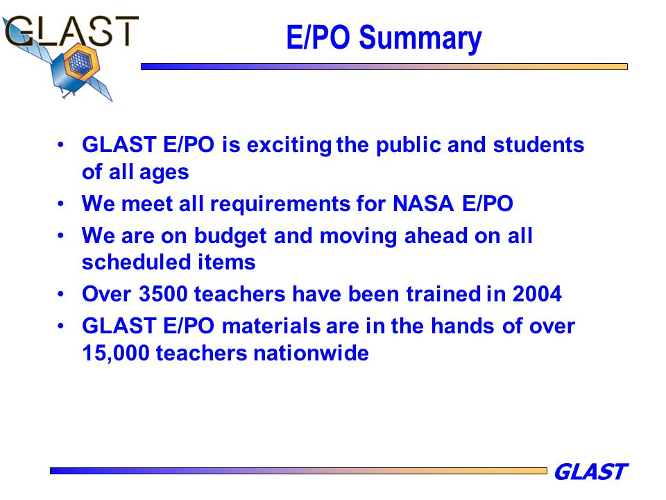 GLAST E/PO Summary GLAST E/PO is exciting the public and students of all ages We meet all requirements for NASA E/PO We are on budget and moving ahead on all scheduled items Over 3500 teachers have been trained in 2004 GLAST E/PO materials are in the hands of over 15,000 teachers nationwide